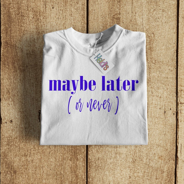 Maybe Later (or Never) Tee - Heidisonline
