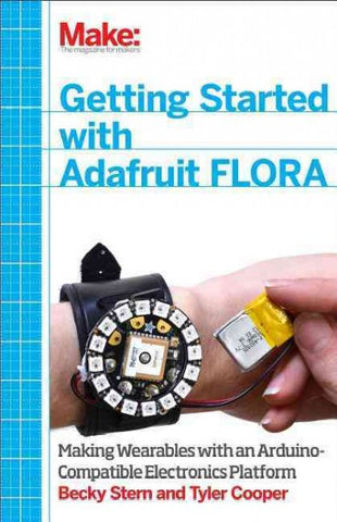 Getting Started With Adafruit Flora: Making Wearables With an Arduino-Compatible Electronics Platform: Getting Started With Adafruit Flora: Making Wearables With an Arduino-compatible Electronics Platform