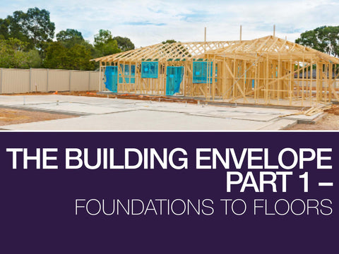 The Building Envelope – Part 1 – Foundations to Floors