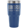 """Born To Fish, Forced To Work"" - Stainless Steel Tumbler"