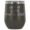 """Shut Up Liver You're Fine"" Stemless Wine Cup"