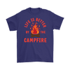 """Life Is Better By The Campfire"""