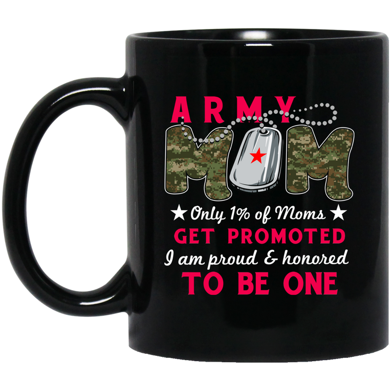 Army Veteran Mug Army Mom Only 1% Of Moms Get Promoted I Am Proud And Honored To be One 11oz - 15oz Black Mug CustomCat