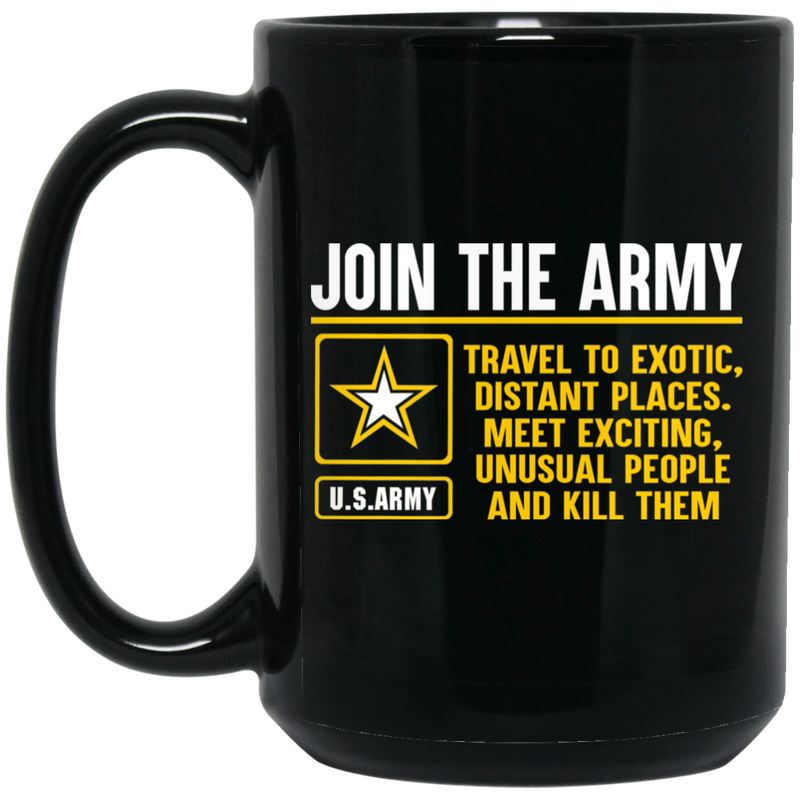 Army Veteran Mug Join The Army Travel To Exotic Distant Places Meet Exciting Unusual People 11oz - 15oz Black Mug CustomCat