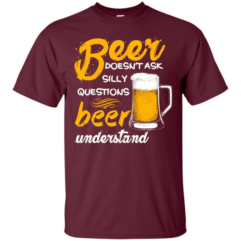 Beer Doesn't Ask Silly Questions Beer Understand Funny T-shirt For Beer Lovers CustomCat