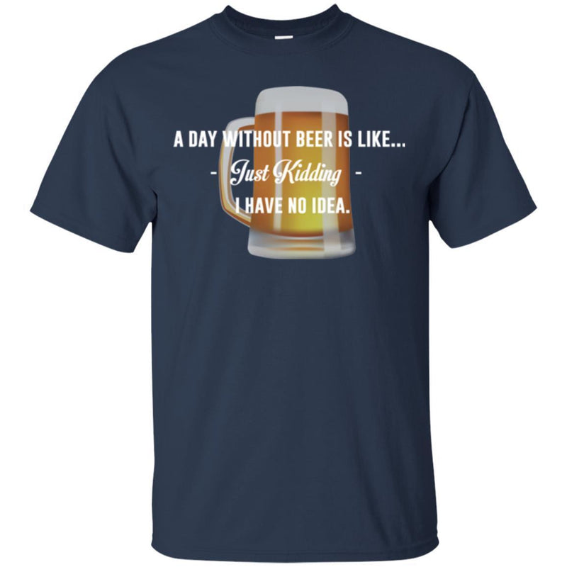 Beer T-Shirt A Day Without Beer Is Like... Just Kidding  I Have No Ideas Shirt CustomCat