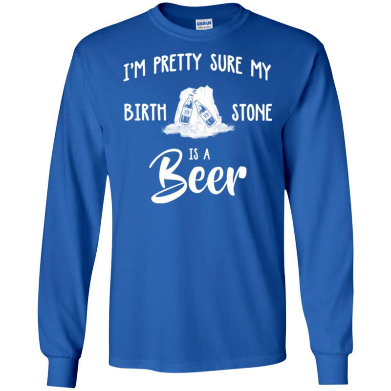 Beer T-Shirt I'm Pretty Sure My Birth Stone Is A Beer Funny Drinking Lovers Shirts CustomCat