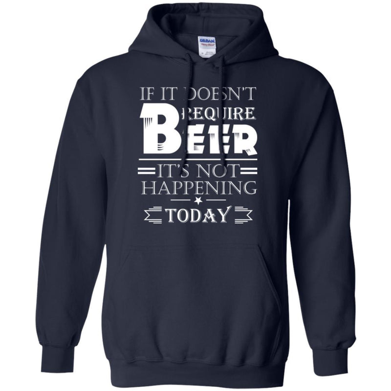Beer T-Shirt If It Doesn't Require Beer It's Not Happening Today Shirts Funny Drinking Lovers Shirts CustomCat