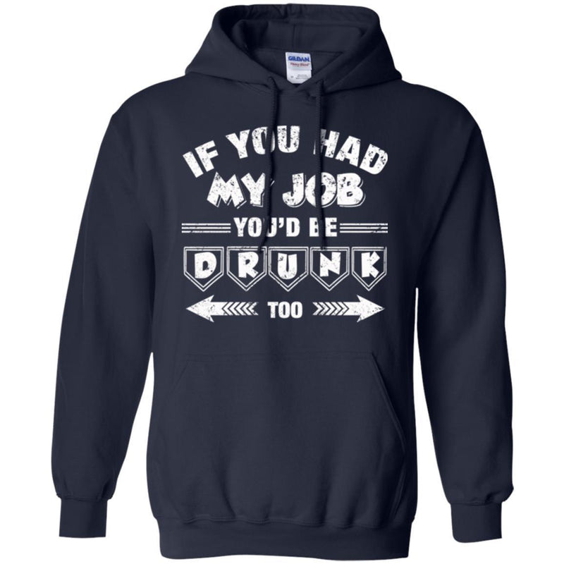Beer T-Shirt If You Had My Job You'd Be Drunk Too Funny Drinking Lovers Interesting Gift Tee Shirt CustomCat