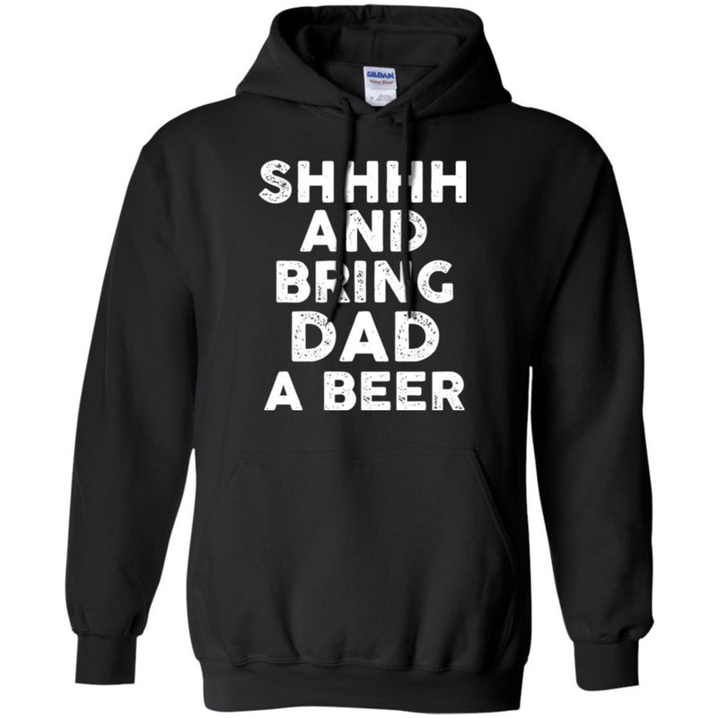 Beer T-Shirt Shhhh And Bring Dad A Beer Funny Drinking Lovers Interesting Gift Tee Shirt CustomCat