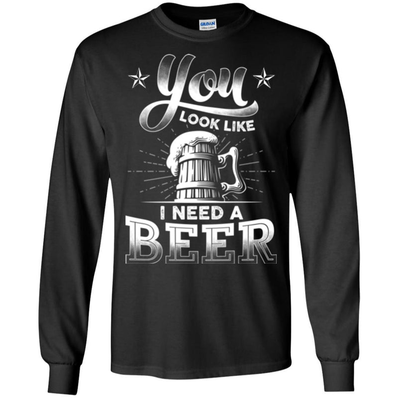 Beer T-Shirt You Look Like I Need A Beer Funny Drinking Lovers Interesting Gift Tee Shirt CustomCat