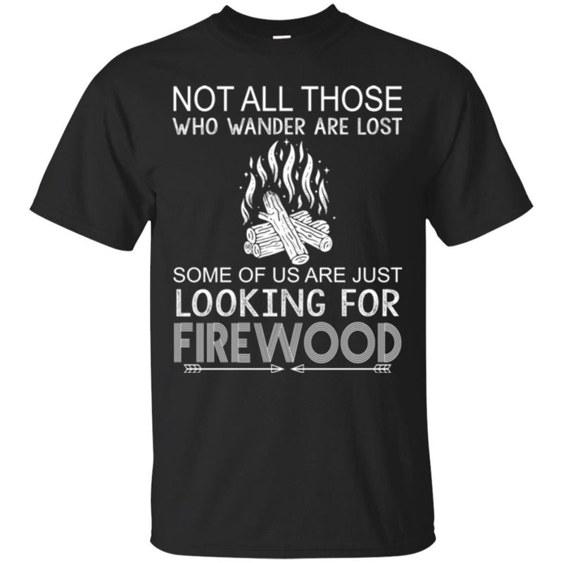 Camping T-Shirt Not All Those Who Wander Are Lost Some Of Us Are Just Looking For FireWood Shirts CustomCat