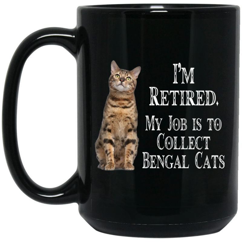 Cat Coffee Mug I'm Retied My Job Is To Collect Bengal Cats 11oz - 15oz Black Mug CustomCat
