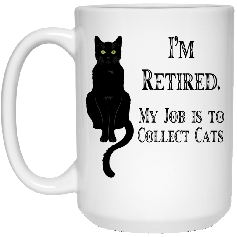 Cat Coffee Mug I'm Retied My Job Is To Collect Black Cats Kitties Lovers 11oz - 15oz White Mug CustomCat