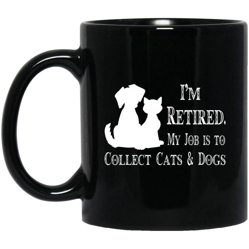 Cat Coffee Mug I'm Retied My Job Is To Collect Cats And Dogs 11oz - 15oz Black Mug CustomCat