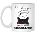 Cat Coffee Mug If You Don't Have One You'll Never Understand Cat Lovers 11oz - 15oz White Mug CustomCat