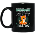 Cat Coffee Mug You Laugh I Laugh You Cry I Cry You Take My Kitty I Kill You 11oz - 15oz Black Mug CustomCat