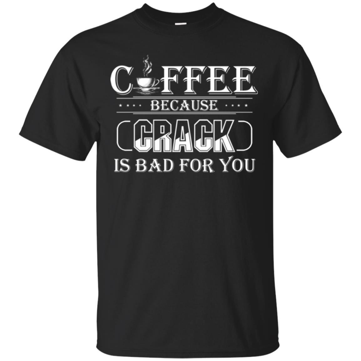 Coffee T-Shirt Coffee Because Crack Is Bad For You Funny Coffee Shirts