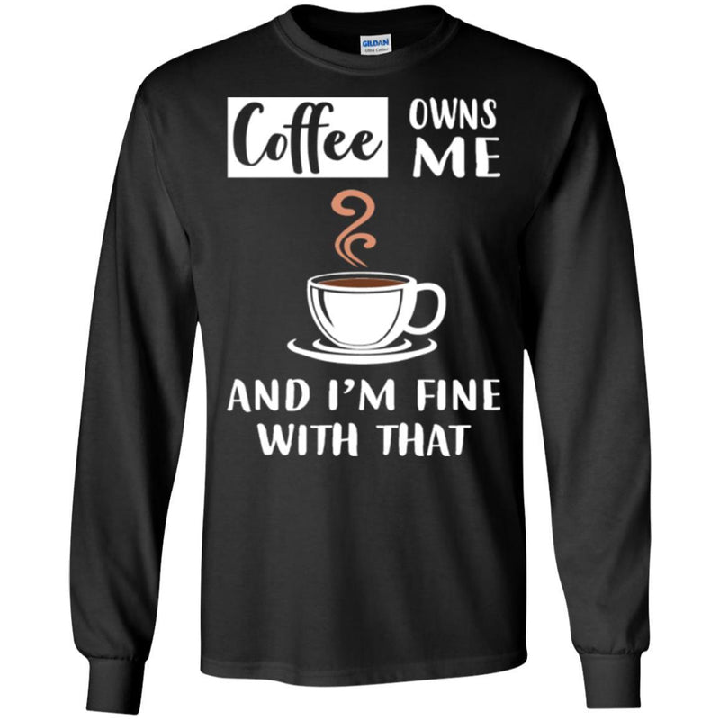 Coffee T-Shirt Coffee Owns Me And I'm Fine With That Coffee Lover Men Women Gift Tee Shirt CustomCat