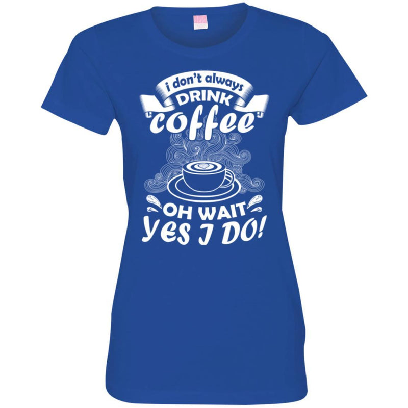 Coffee T-Shirt I Don't Always Drink Coffee Oh Wait Yes I Do Funny Coffee Shirts CustomCat