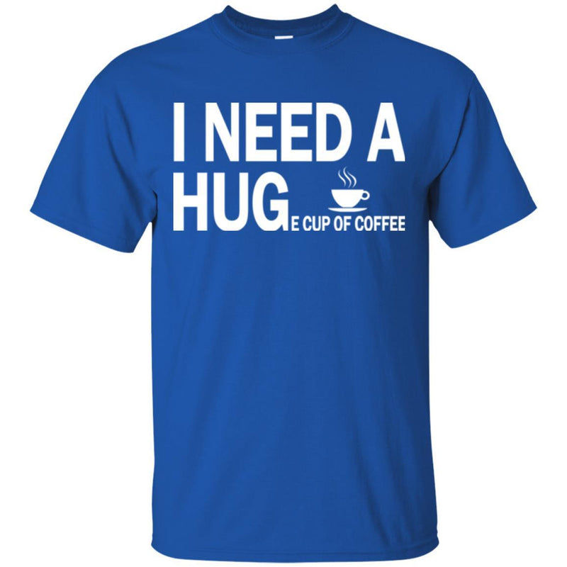 Coffee T-Shirt I Need A Huge Cup Of Coffee Funny Coffee Lover Beautiful Tee Shirt CustomCat