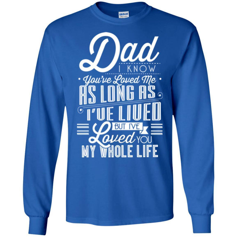 Dad I Know You've Loved Me As Long As I've Lived But I've Loved You My Whole Life T Shirts CustomCat