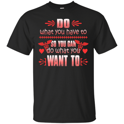 Do What You Have To So You Can Do What You Want To Tshirt For Nurses CustomCat