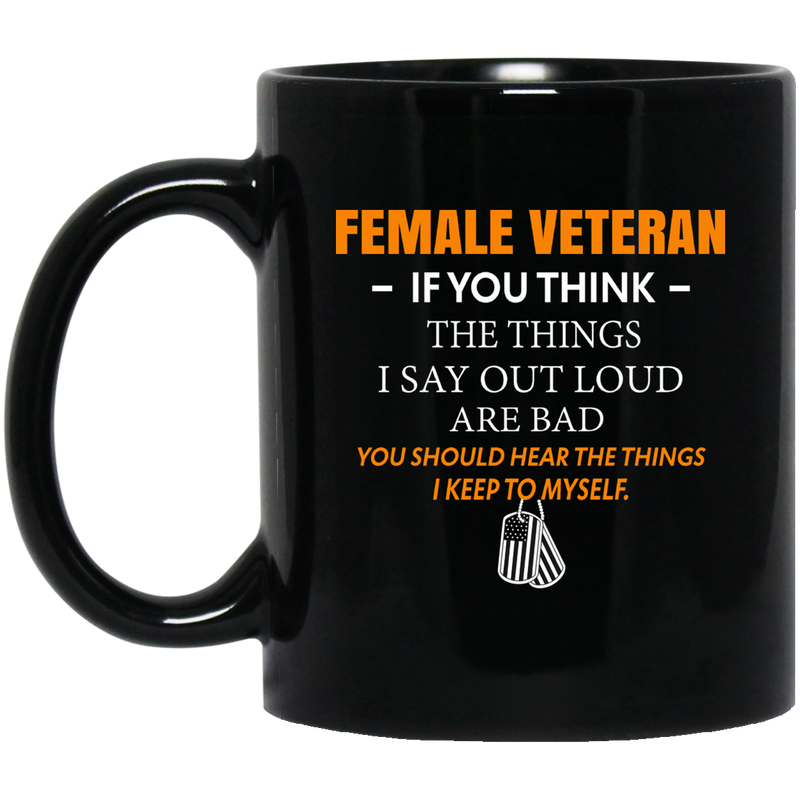 Female Veteran Coffee Mug If You Think The Think I Say Out Loud Are Bad Female Vets 11oz - 15oz Black Mug CustomCat