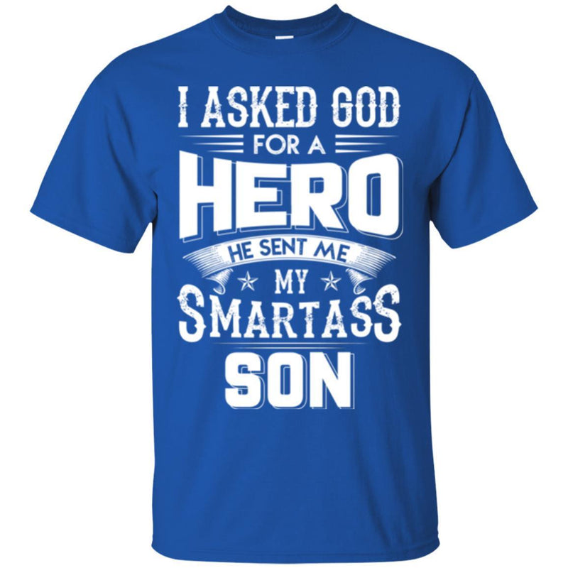 I Asked God For A Hero He Sent Me My Smartass Son T Shirts CustomCat