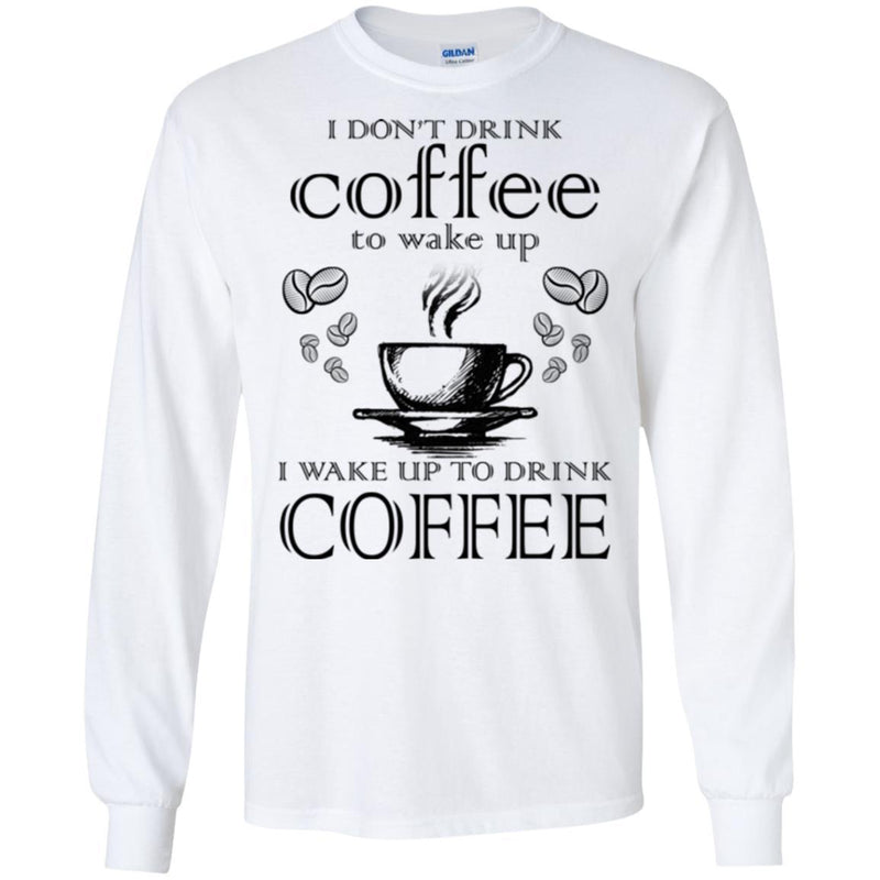 I Don't Drink Coffee To Wake Up I Wake Up To Drink Coffee Funny Coffee Lover Beautiful Coffee Shirts CustomCat