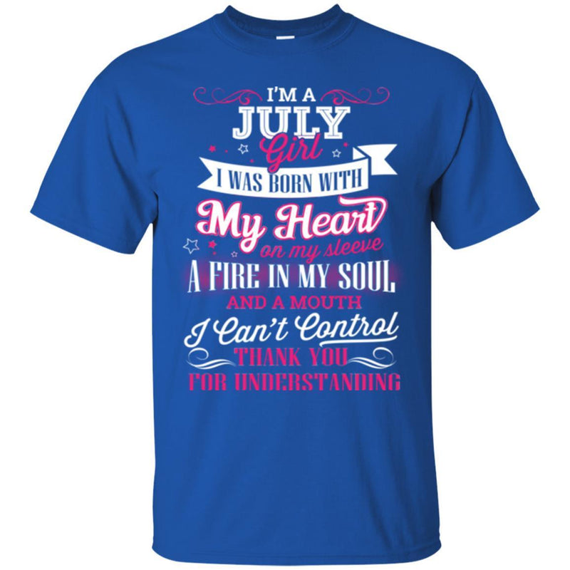 I'm A July Girl I Was Born With My Heart On My Sleeve A Fire In My Soul I Can't Control T Shirts CustomCat