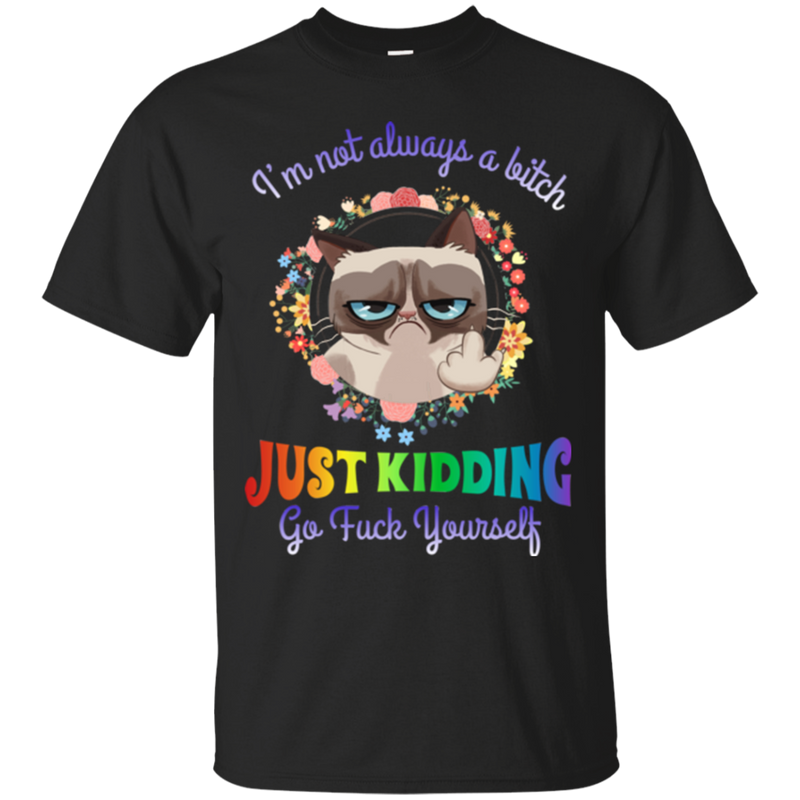 I'm not always a bitch just kidding go fuck yourself T-shirts CustomCat
