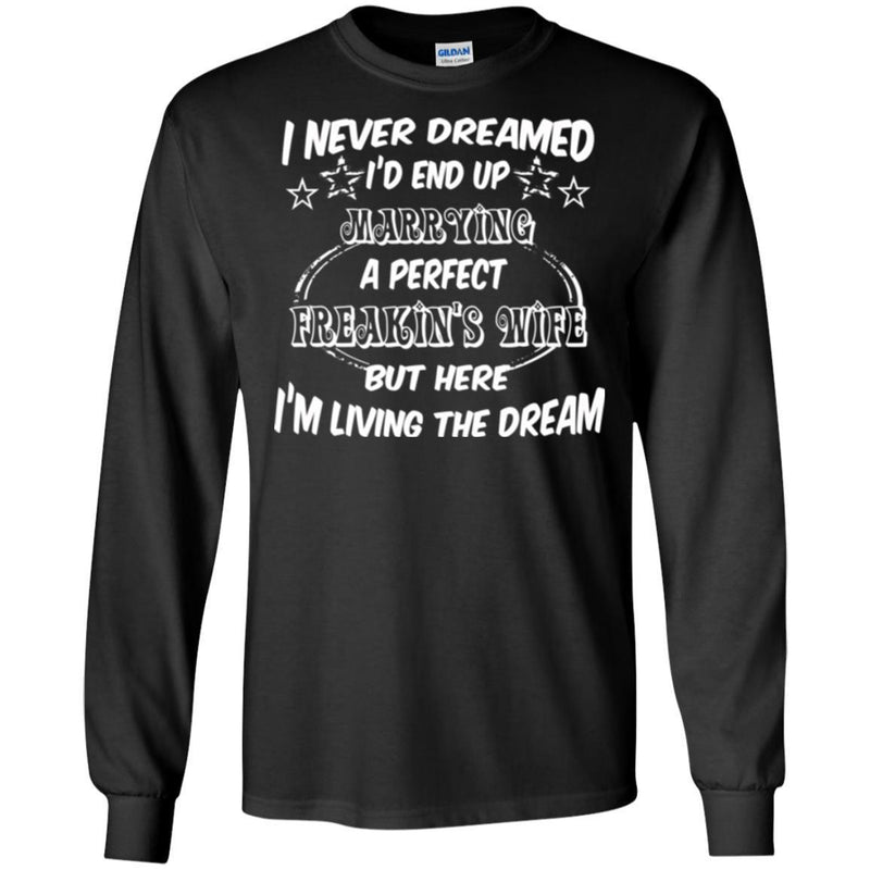 I Never Dreamed I'd End Up Marrying A Perfect Freakin's Wife But Here I'm Living The Dream Shirts CustomCat