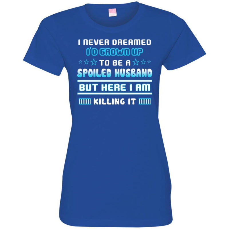 I Never Dreamed I'd Grow Up To Be A Spoiled Husband But Here I Am Killing It Funny Gift Shirts CustomCat