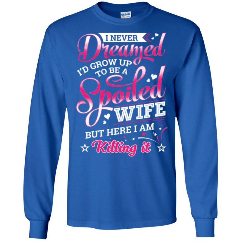 I Never Dreamed I'd Grow Up To Be A Spoiled Wife But Here I Am Killing It Funny Gift Shirts CustomCat