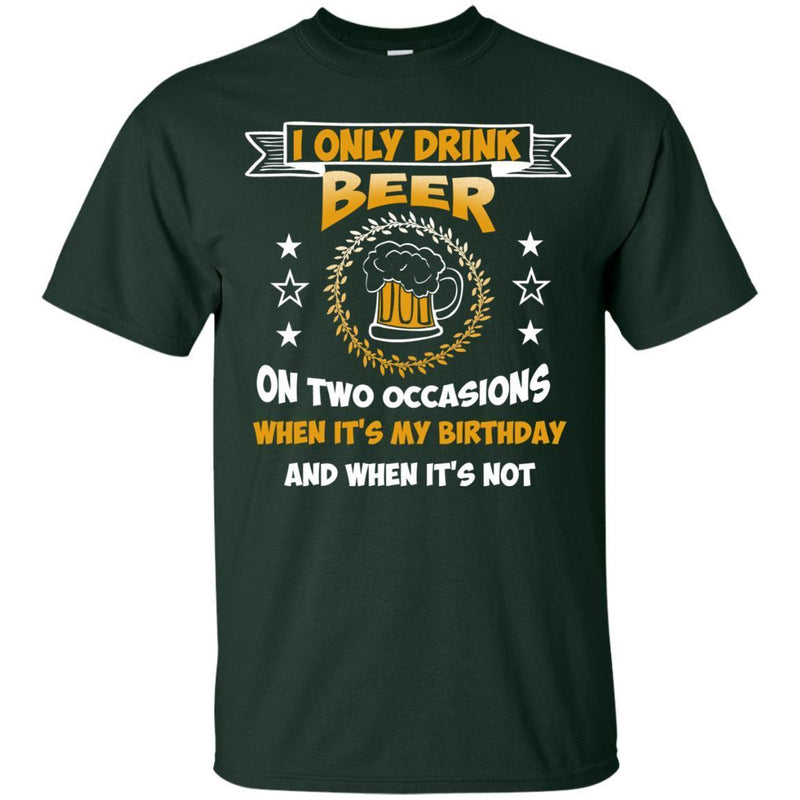 I Only Drink Beer On Two Occasions When It's My Birthday and when it's not funny T-shirt for Beer Lover CustomCat