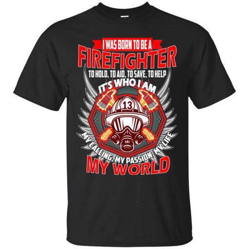 I Was Born To Be A Firefighter To Hold Aid Save Help It's Who I Am My Passion My World Shirts CustomCat