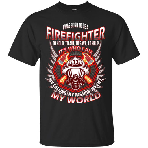 I Was Born To Be A Firefighter To Hold Aid Save Help It's Who I Am My Passion My World T-Shirt CustomCat