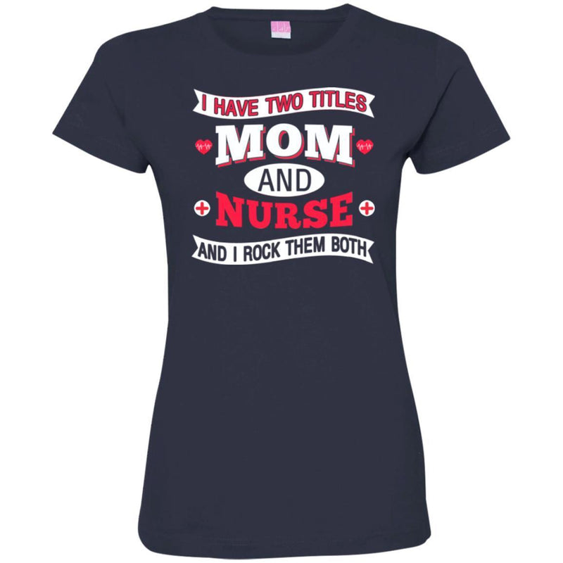 Nurse T-Shirt I Have Two Titles Mom And Nurse And I Rock Them Both Funny Gift Nurse Shirts CustomCat