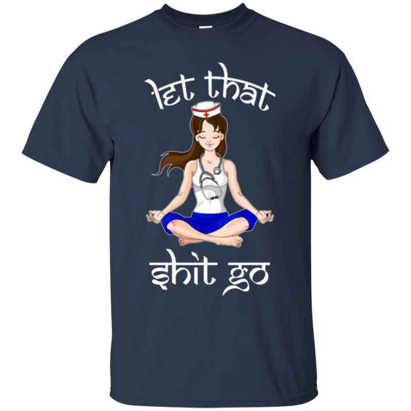 Nurse T-Shirt Let That Shit Go Yoga Funny Gift Nurse Shirts CustomCat