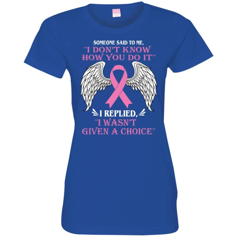 Someone Said To Me I Don't Know How You Do It I Replied I Wasn't Given A Choice Breast Cancer Shirts CustomCat
