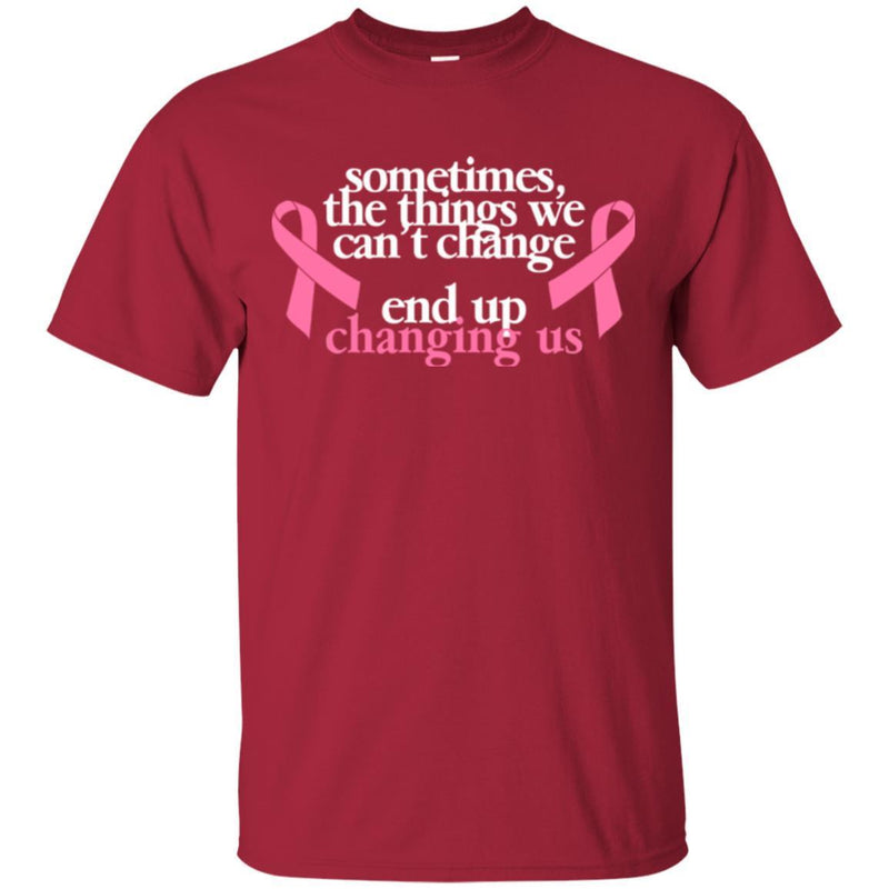 Sometimes The Things We Can't Change End Up Changing Us Breast Cancer T Shirt CustomCat