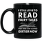 Teacher Coffee Mug I Still Love To Read Fairy Tales They Are Just A Little Dirtier Now 11oz - 15oz Black Mug