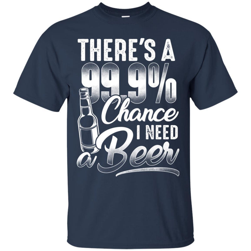 There's a 99.9 chance I need Beer T-shirts CustomCat