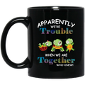 Turtle Coffee Mug Apparently We're Trouble When We Are Together Who Knew 11oz - 15oz Black Mug CustomCat