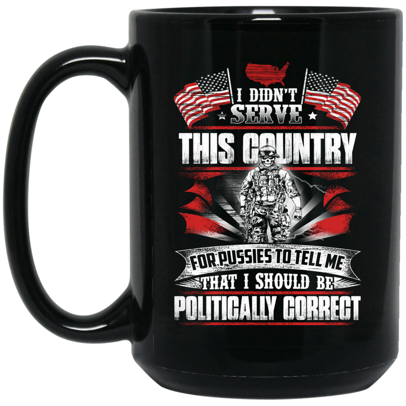 Veteran Coffee Mug I Didn't Serve This Country For Pussies I Should Be Politically Correct 11oz - 15oz Black Mug CustomCat