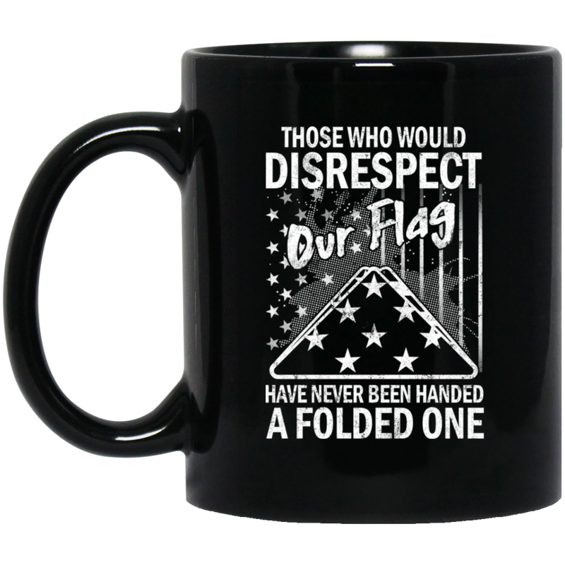 Veteran Coffee Mug Those Who Would Disrespect Our Flag Have Never Been Hand A Folded One 11oz - 15oz Black Mug CustomCat