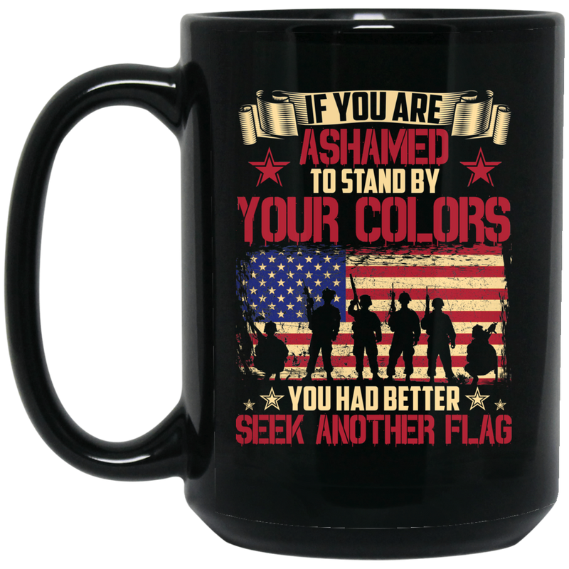 Veteran Mug If You Are Ashamed To Stand By Your Colors You Had Better Seek Another Flag 11oz - 15oz Black Mug CustomCat