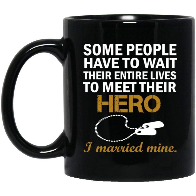 Veteran Mug Some People Have To Wait Their Entire Lives To Meet Their Hero I Married Mine 11oz - 15oz Black Mug CustomCat