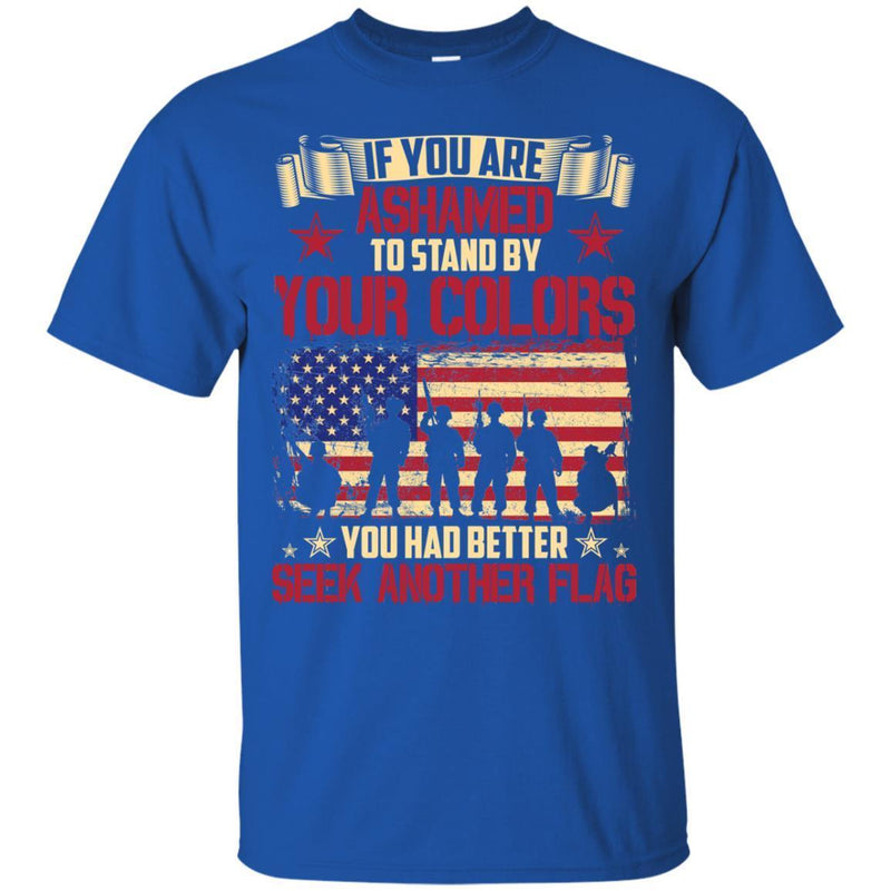 VETERAN T- SHIRT IF YOU ARE ASHAMED TO STAND BY YOUR COLORS YOU HAD BETTER SEEK ANOTHER FLAG SHIRTS CustomCat